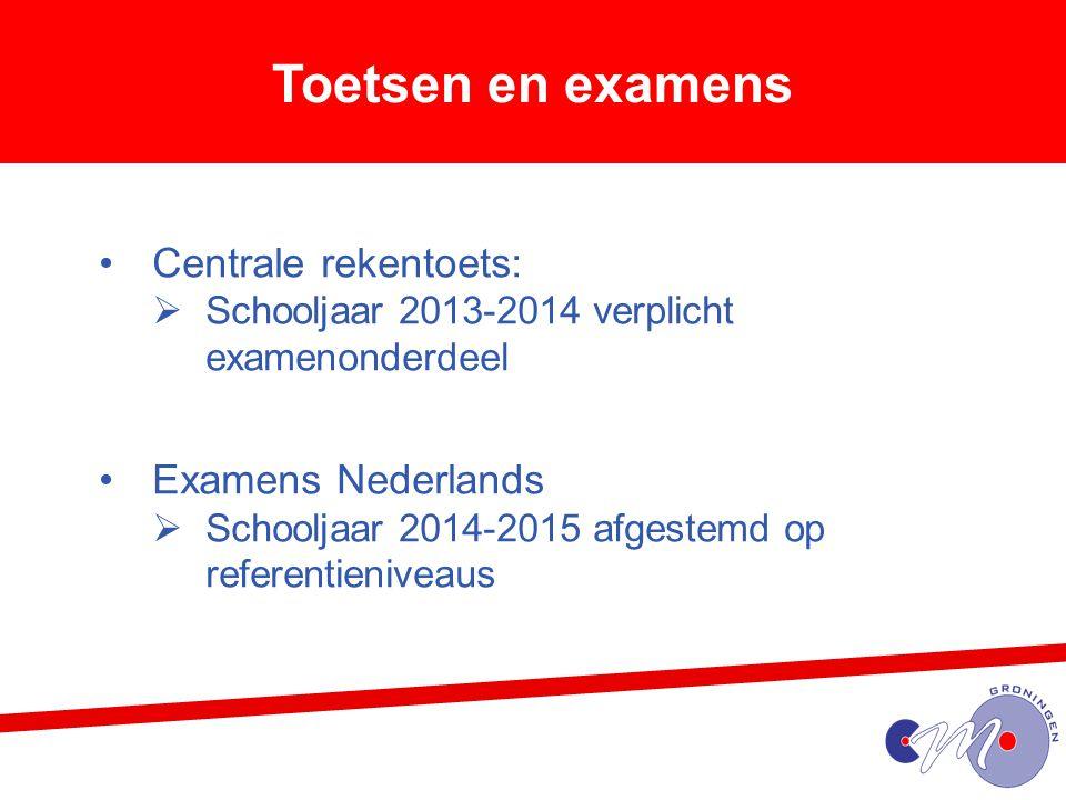 Toetsen en examens Centrale rekentoets:  Schooljaar 2013-2014 verplicht examenonderdeel Examens Nederlands  Schooljaar 2014-2015 afgestemd op referentieniveaus