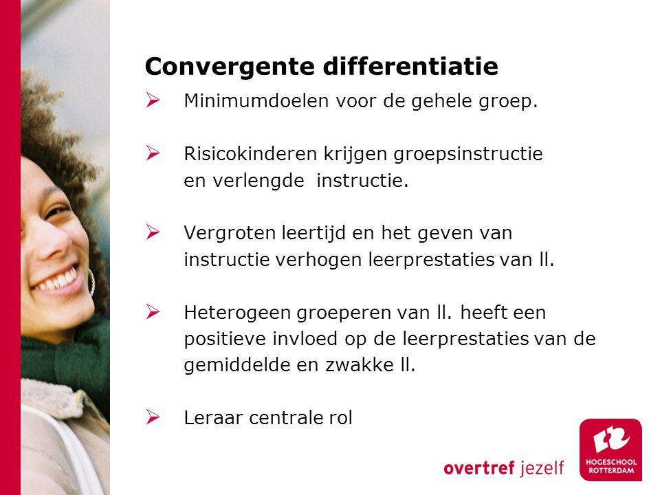 Convergente differentiatie  Minimumdoelen voor de gehele groep.  Risicokinderen krijgen groepsinstructie en verlengde instructie.  Vergroten leerti