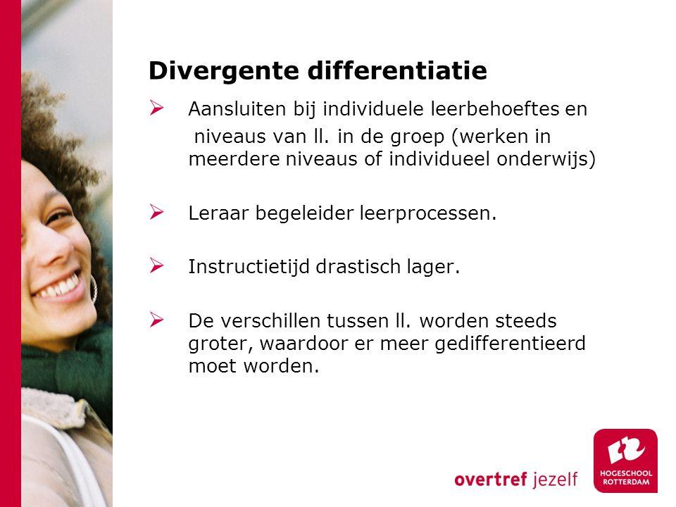 Divergente differentiatie  Aansluiten bij individuele leerbehoeftes en niveaus van ll. in de groep (werken in meerdere niveaus of individueel onderwi