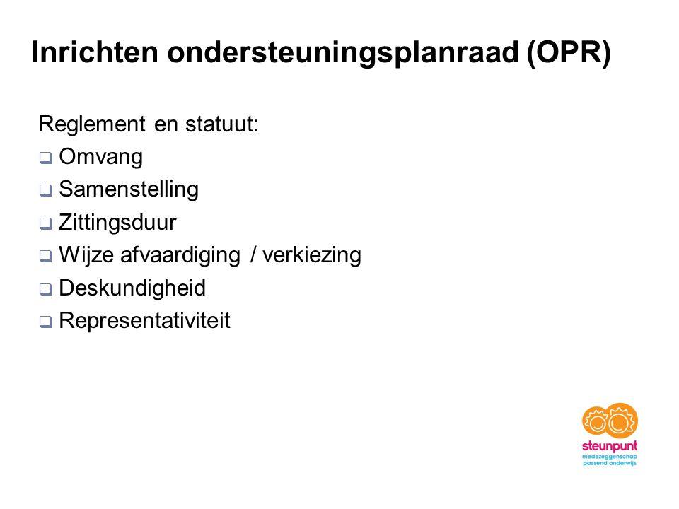 Inrichten ondersteuningsplanraad (OPR) Reglement en statuut:  Omvang  Samenstelling  Zittingsduur  Wijze afvaardiging / verkiezing  Deskundigheid  Representativiteit