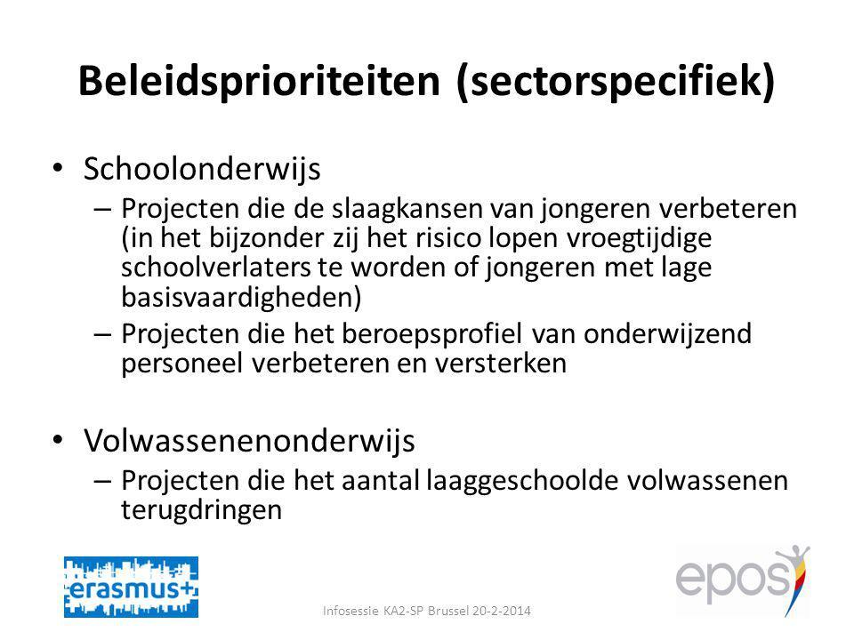 Beleidsprioriteiten (sectorspecifiek) Schoolonderwijs – Projecten die de slaagkansen van jongeren verbeteren (in het bijzonder zij het risico lopen vroegtijdige schoolverlaters te worden of jongeren met lage basisvaardigheden) – Projecten die het beroepsprofiel van onderwijzend personeel verbeteren en versterken Volwassenenonderwijs – Projecten die het aantal laaggeschoolde volwassenen terugdringen Infosessie KA2-SP Brussel 20-2-2014