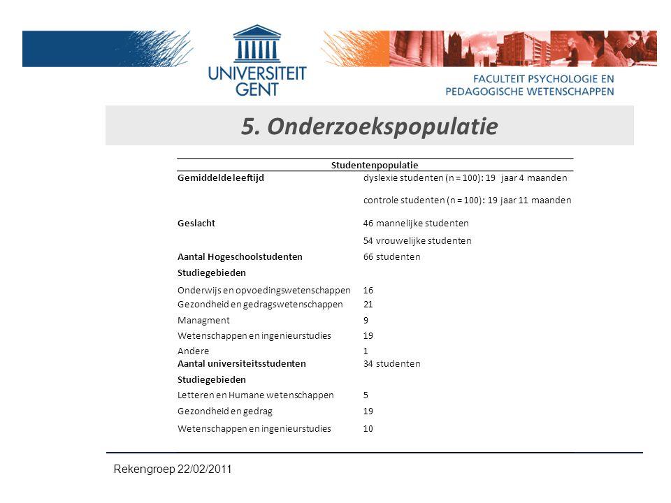 5. Onderzoekspopulatie Rekengroep 22/02/2011 Studentenpopulatie Gemiddelde leeftijddyslexie studenten (n = 100): 19 jaar 4 maanden controle studenten