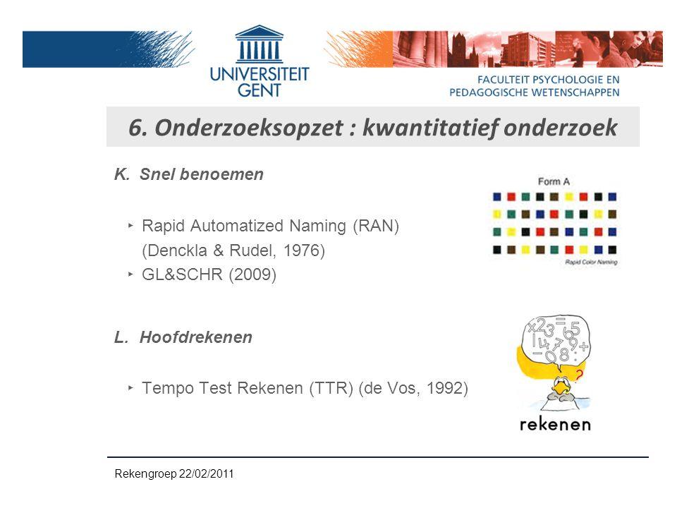 K.Snel benoemen ‣ Rapid Automatized Naming (RAN) (Denckla & Rudel, 1976) ‣ GL&SCHR (2009) L.Hoofdrekenen ‣ Tempo Test Rekenen (TTR) (de Vos, 1992) 6.