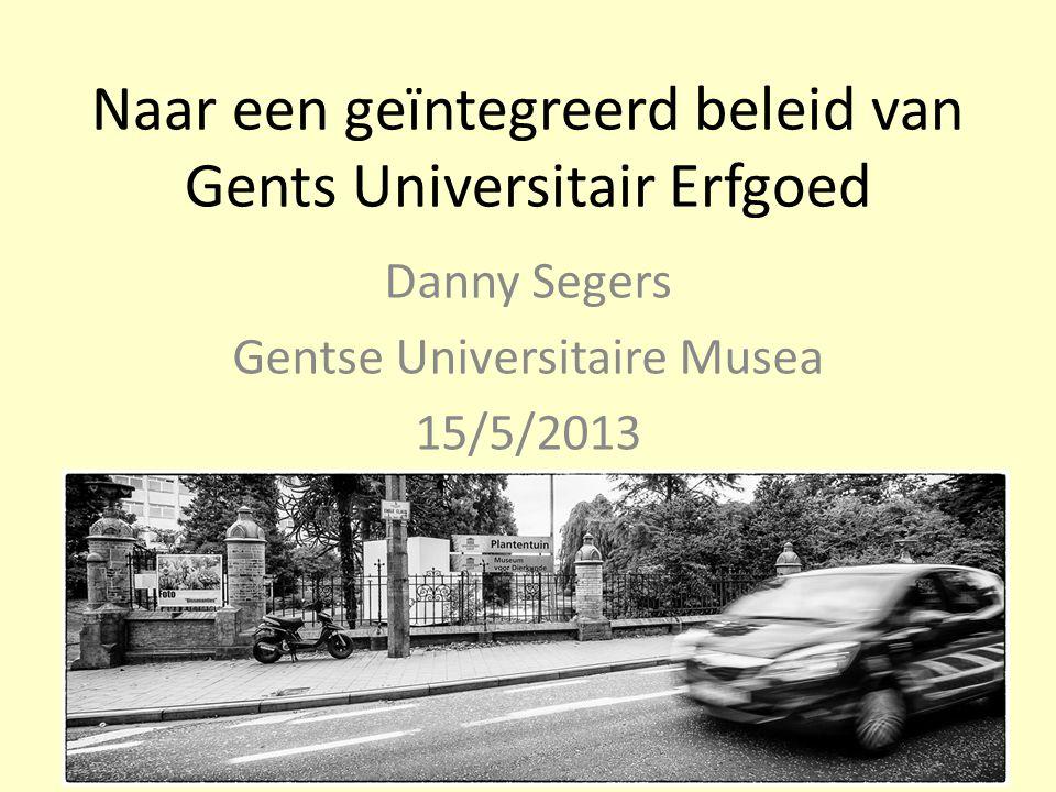 Naar een geïntegreerd beleid van Gents Universitair Erfgoed Danny Segers Gentse Universitaire Musea 15/5/2013