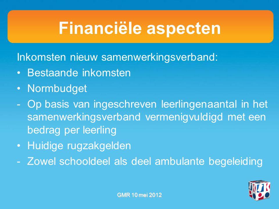 Financiële aspecten Inkomsten nieuw samenwerkingsverband: Bestaande inkomsten Normbudget -Op basis van ingeschreven leerlingenaantal in het samenwerkingsverband vermenigvuldigd met een bedrag per leerling Huidige rugzakgelden -Zowel schooldeel als deel ambulante begeleiding GMR 10 mei 2012