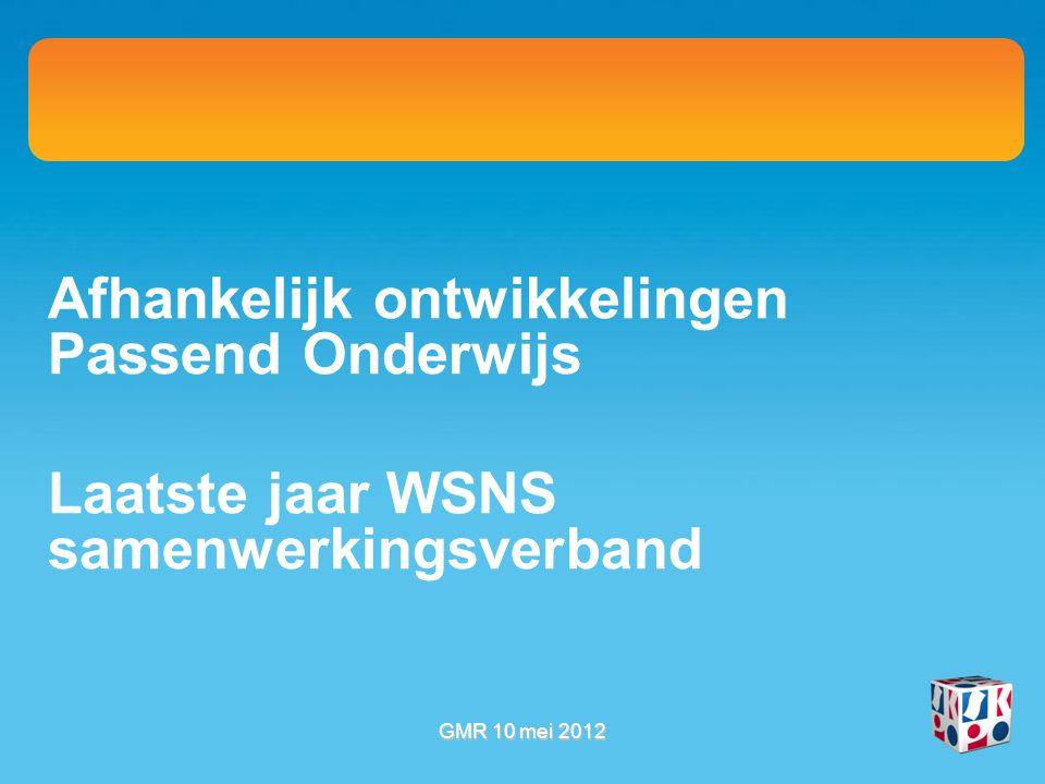 Afhankelijk ontwikkelingen Passend Onderwijs Laatste jaar WSNS samenwerkingsverband GMR 10 mei 2012