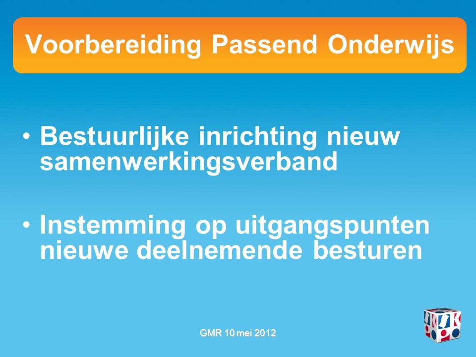 Voorbereiding Passend Onderwijs Bestuurlijke inrichting nieuw samenwerkingsverband Instemming op uitgangspunten nieuwe deelnemende besturen GMR 10 mei 2012