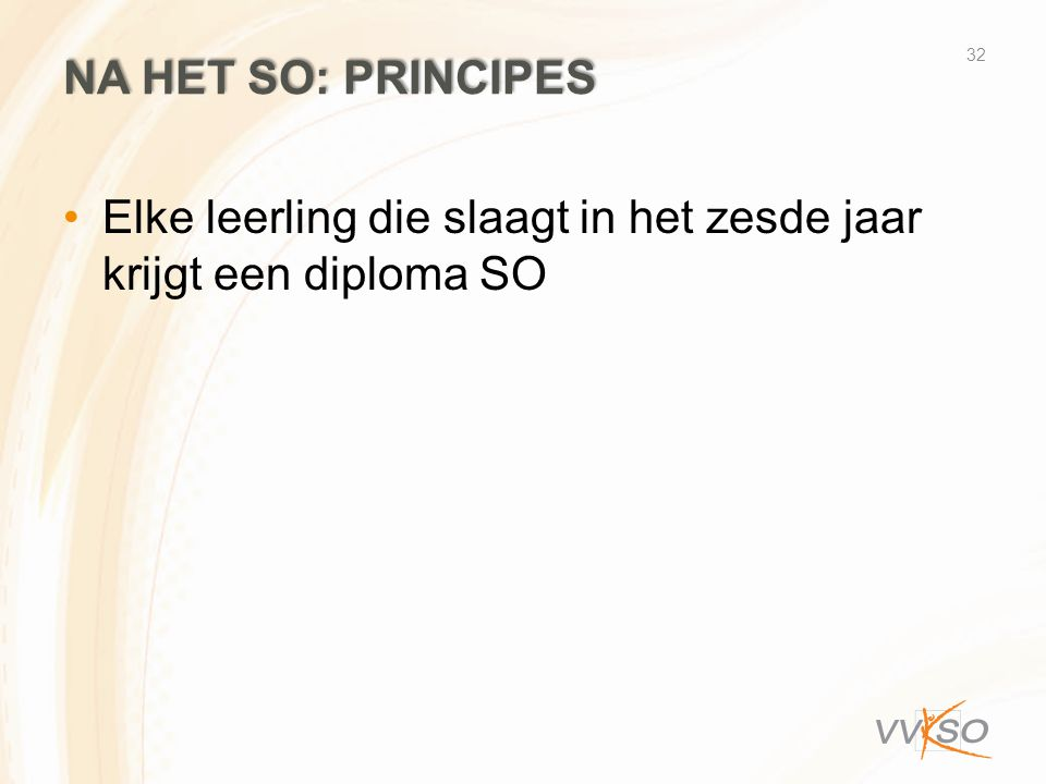NA HET SO: PRINCIPES Elke leerling die slaagt in het zesde jaar krijgt een diploma SO 32