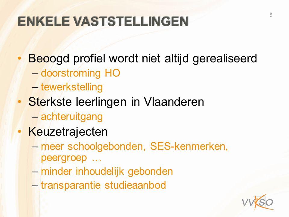 ENKELE VASTSTELLINGEN Beoogd profiel wordt niet altijd gerealiseerd –doorstroming HO –tewerkstelling Sterkste leerlingen in Vlaanderen –achteruitgang Keuzetrajecten –meer schoolgebonden, SES-kenmerken, peergroep … –minder inhoudelijk gebonden –transparantie studieaanbod 8