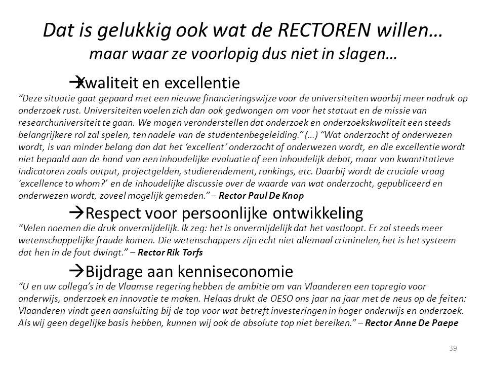 Dat is gelukkig ook wat de RECTOREN willen… maar waar ze voorlopig dus niet in slagen…  Kwaliteit en excellentie  Respect voor persoonlijke ontwikkeling  Bijdrage aan kenniseconomie 39 U en uw collega's in de Vlaamse regering hebben de ambitie om van Vlaanderen een topregio voor onderwijs, onderzoek en innovatie te maken.