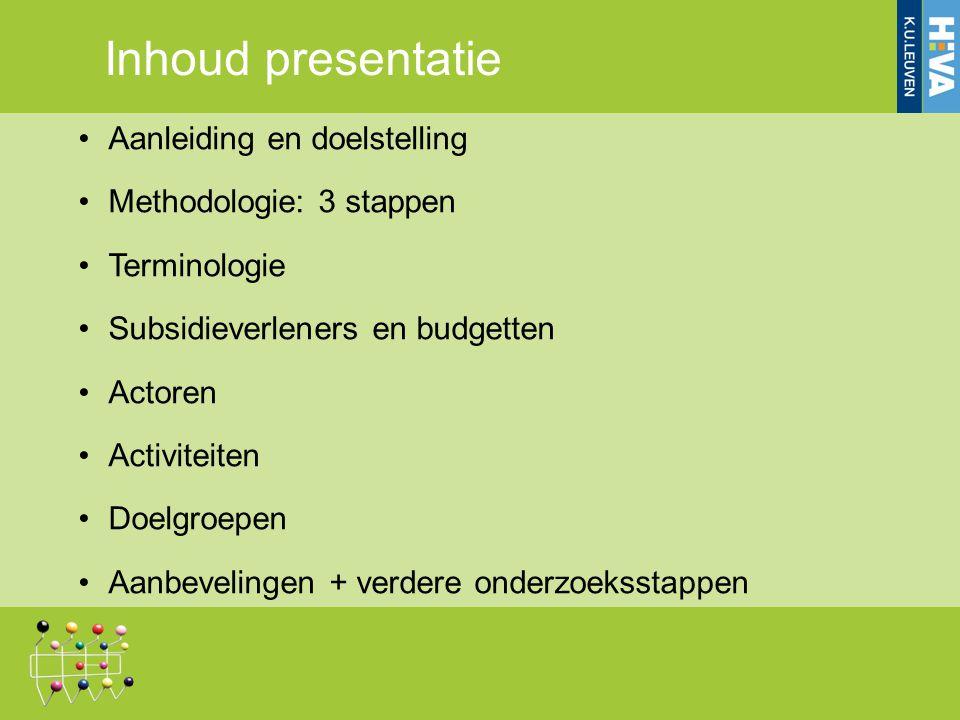 Inhoud presentatie Aanleiding en doelstelling Methodologie: 3 stappen Terminologie Subsidieverleners en budgetten Actoren Activiteiten Doelgroepen Aanbevelingen + verdere onderzoeksstappen