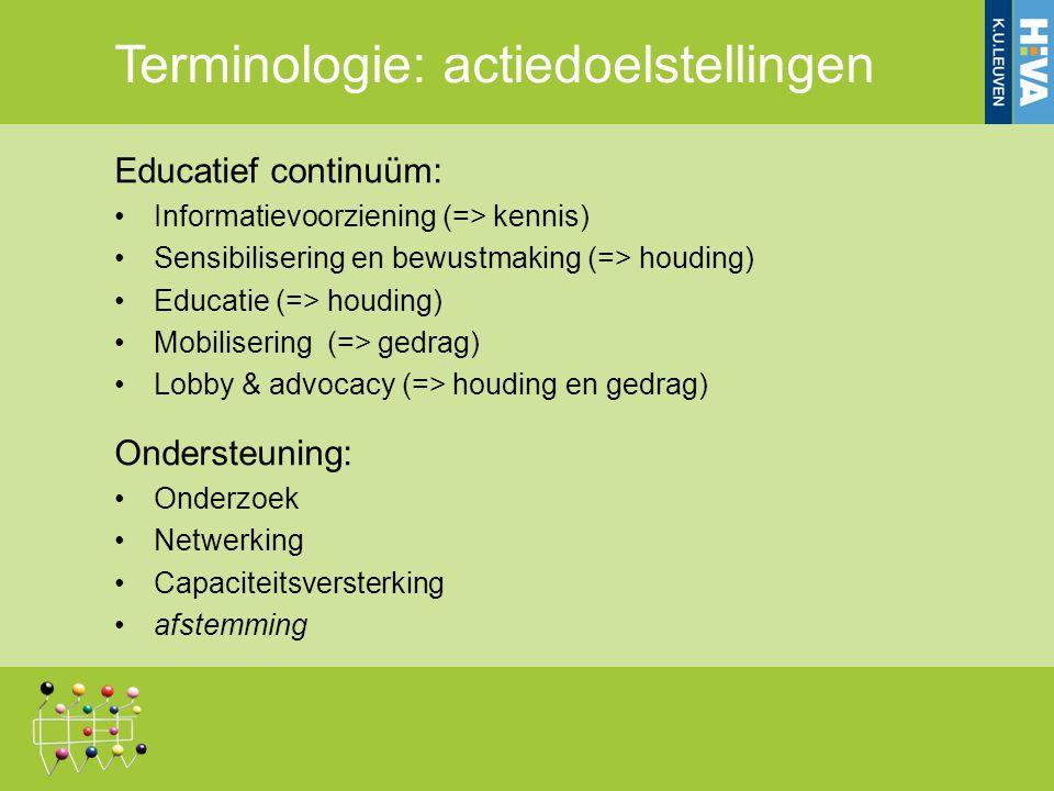 Terminologie: actiedoelstellingen Educatief continuüm: Informatievoorziening (=> kennis) Sensibilisering en bewustmaking (=> houding) Educatie (=> houding) Mobilisering (=> gedrag) Lobby & advocacy (=> houding en gedrag) Ondersteuning: Onderzoek Netwerking Capaciteitsversterking afstemming Ontwikkelingseducatie: consensus NGO's en federale overheid Noordwerking