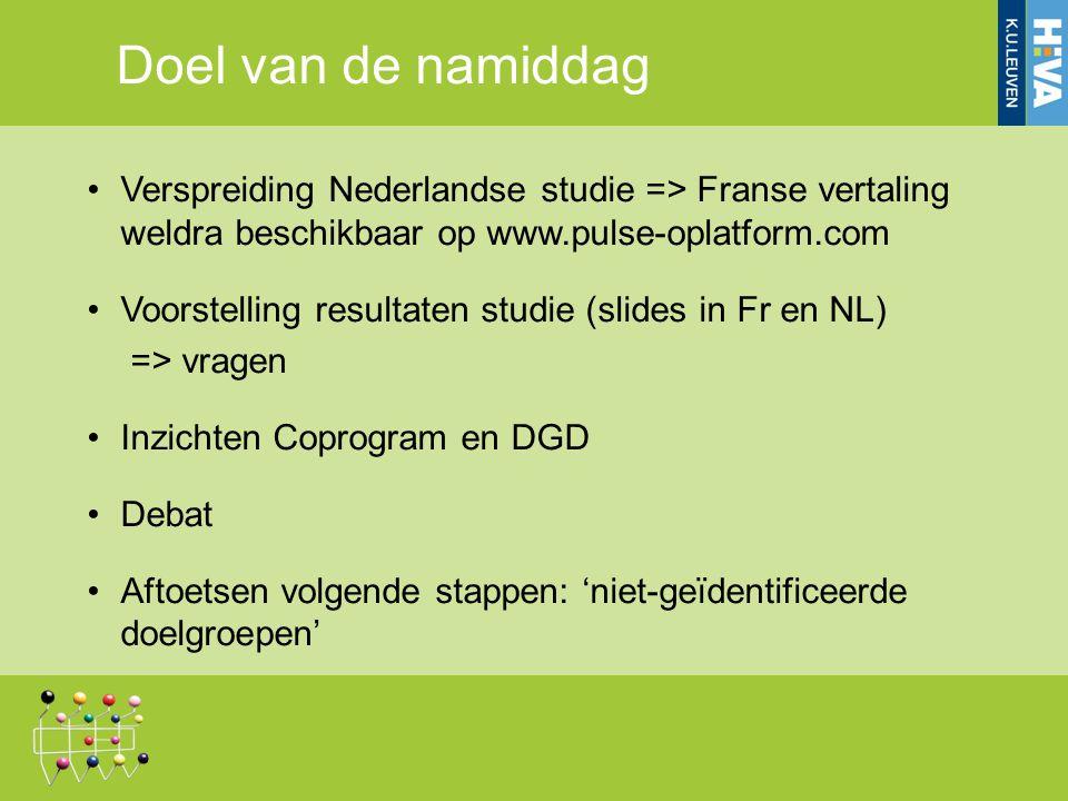 Doel van de namiddag Verspreiding Nederlandse studie => Franse vertaling weldra beschikbaar op www.pulse-oplatform.com Voorstelling resultaten studie (slides in Fr en NL) => vragen Inzichten Coprogram en DGD Debat Aftoetsen volgende stappen: 'niet-geïdentificeerde doelgroepen'