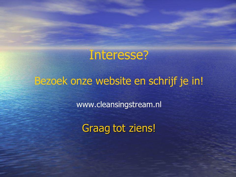 Interesse Bezoek onze website en schrijf je in! www.cleansingstream.nl Graag tot ziens!