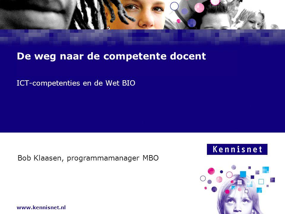 www.kennisnet.nl De weg naar de competente docent ICT-competenties en de Wet BIO Bob Klaasen, programmamanager MBO