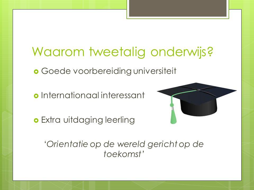 Waarom tweetalig onderwijs?  Goede voorbereiding universiteit  Internationaal interessant  Extra uitdaging leerling 'Orientatie op de wereld gerich