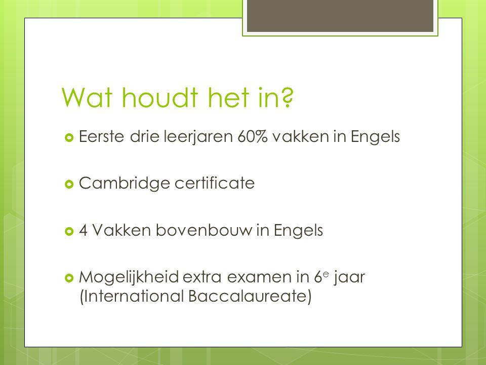 Wat houdt het in?  Eerste drie leerjaren 60% vakken in Engels  Cambridge certificate  4 Vakken bovenbouw in Engels  Mogelijkheid extra examen in 6