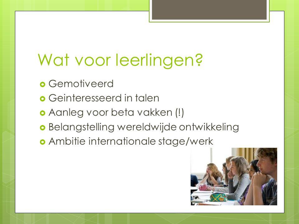 Wat voor leerlingen?  Gemotiveerd  Geinteresseerd in talen  Aanleg voor beta vakken (!)  Belangstelling wereldwijde ontwikkeling  Ambitie interna