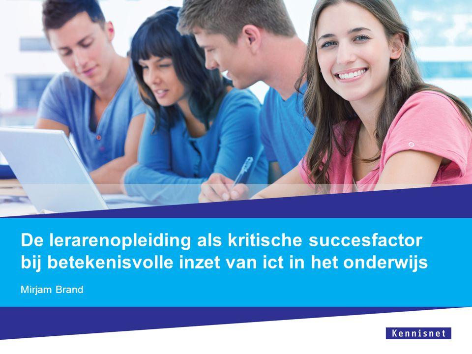 De lerarenopleiding als kritische succesfactor bij betekenisvolle inzet van ict in het onderwijs Mirjam Brand