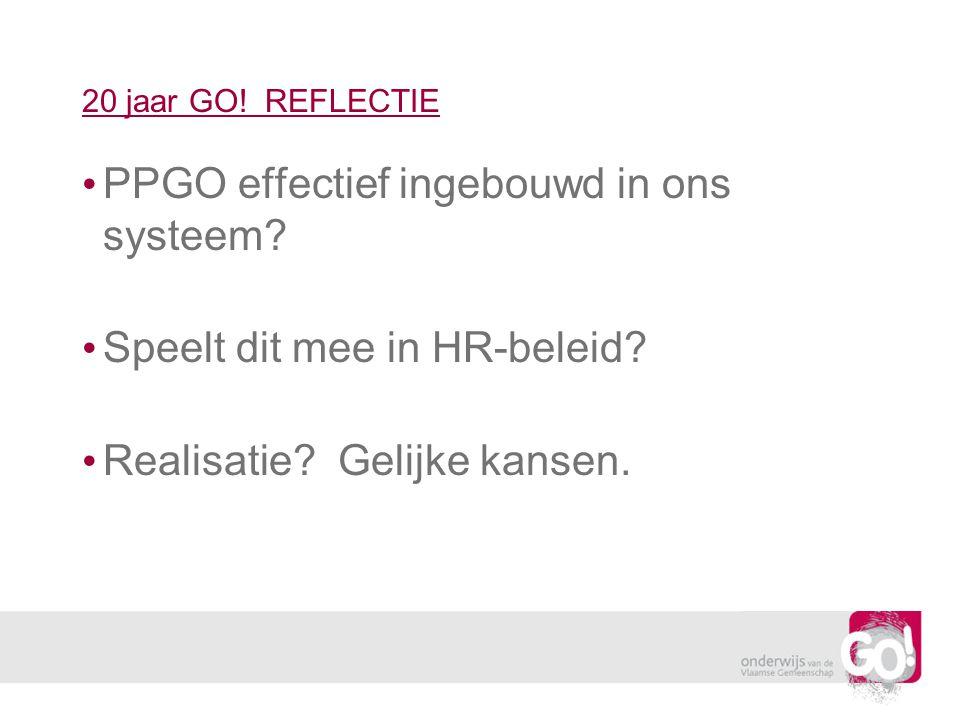 20 jaar GO! REFLECTIE PPGO effectief ingebouwd in ons systeem? Speelt dit mee in HR-beleid? Realisatie? Gelijke kansen.