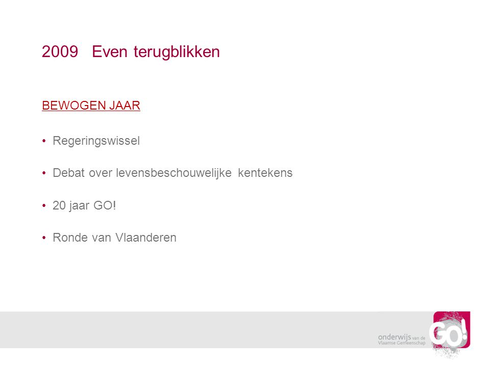 2009 Even terugblikken BEWOGEN JAAR Regeringswissel Debat over levensbeschouwelijke kentekens 20 jaar GO! Ronde van Vlaanderen