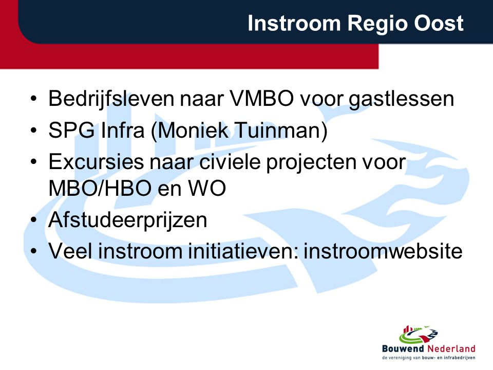 Instroom Regio Oost Bedrijfsleven naar VMBO voor gastlessen SPG Infra (Moniek Tuinman) Excursies naar civiele projecten voor MBO/HBO en WO Afstudeerprijzen Veel instroom initiatieven: instroomwebsite