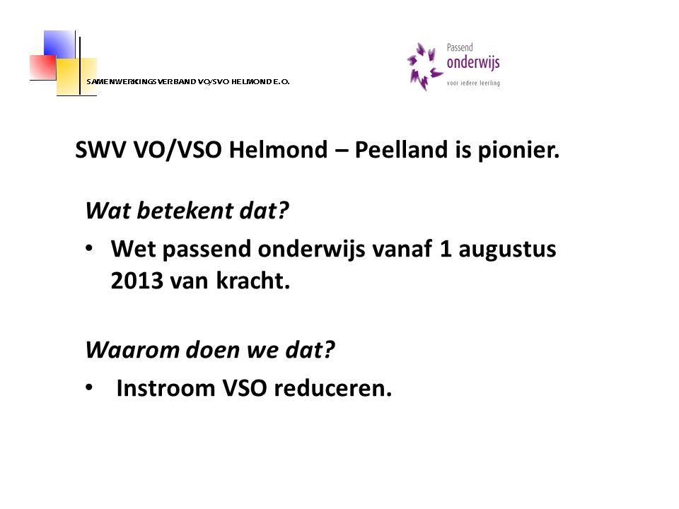 SWV VO/VSO Helmond – Peelland is pionier. Wat betekent dat? Wet passend onderwijs vanaf 1 augustus 2013 van kracht. Waarom doen we dat? Instroom VSO r