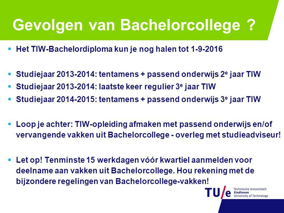 Gevolgen van Bachelorcollege ?  Het TIW-Bachelordiploma kun je nog halen tot 1-9-2016  Studiejaar 2013-2014: tentamens + passend onderwijs 2 e jaar