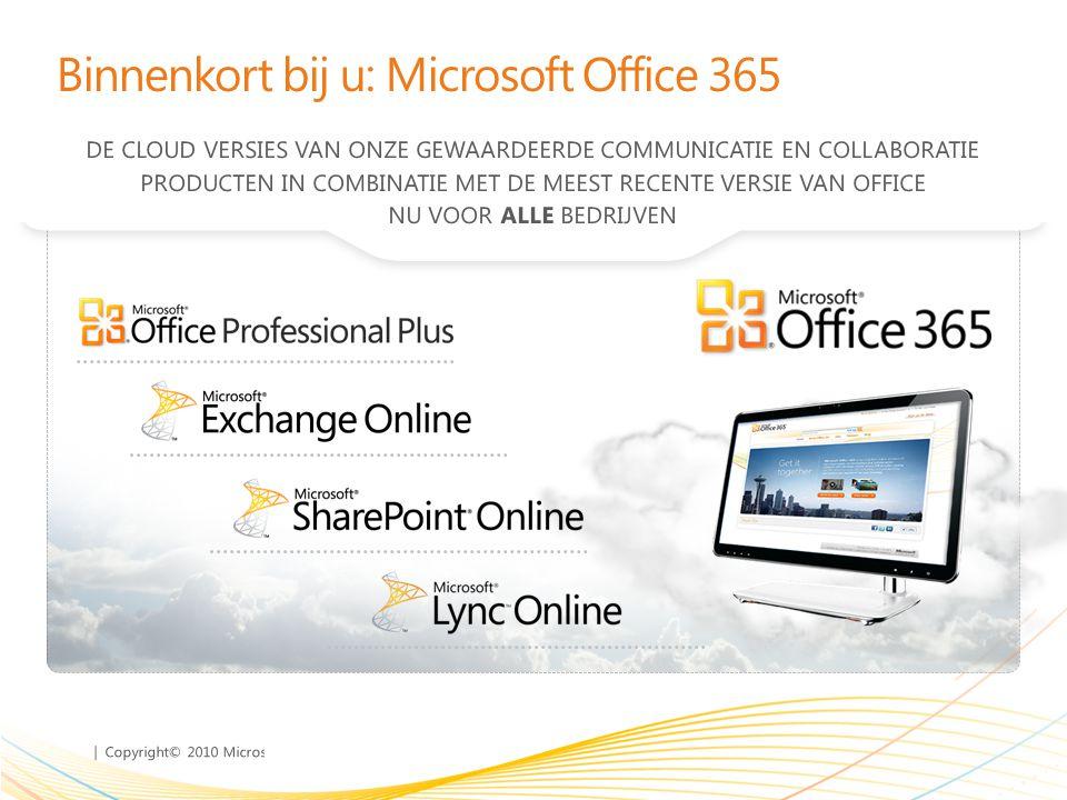 | Copyright© 2010 Microsoft Corporation Binnenkort bij u: Microsoft Office 365 DE CLOUD VERSIES VAN ONZE GEWAARDEERDE COMMUNICATIE EN COLLABORATIE PRODUCTEN IN COMBINATIE MET DE MEEST RECENTE VERSIE VAN OFFICE NU VOOR ALLE BEDRIJVEN