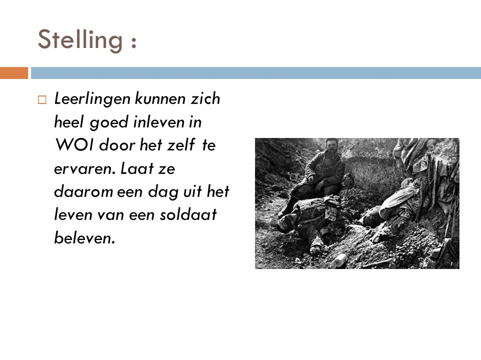 Stelling :  Leerlingen kunnen zich heel goed inleven in WOI door het zelf te ervaren. Laat ze daarom een dag uit het leven van een soldaat beleven.