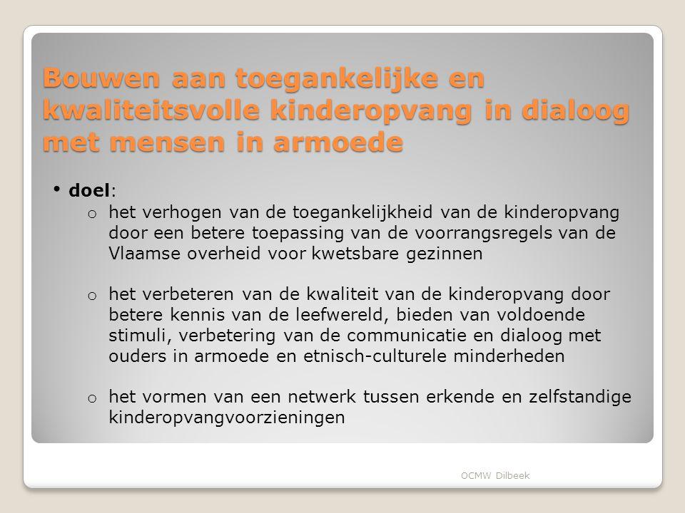 Bouwen aan toegankelijke en kwaliteitsvolle kinderopvang in dialoog met mensen in armoede doel: o het verhogen van de toegankelijkheid van de kinderopvang door een betere toepassing van de voorrangsregels van de Vlaamse overheid voor kwetsbare gezinnen o het verbeteren van de kwaliteit van de kinderopvang door betere kennis van de leefwereld, bieden van voldoende stimuli, verbetering van de communicatie en dialoog met ouders in armoede en etnisch-culturele minderheden o het vormen van een netwerk tussen erkende en zelfstandige kinderopvangvoorzieningen OCMW Dilbeek