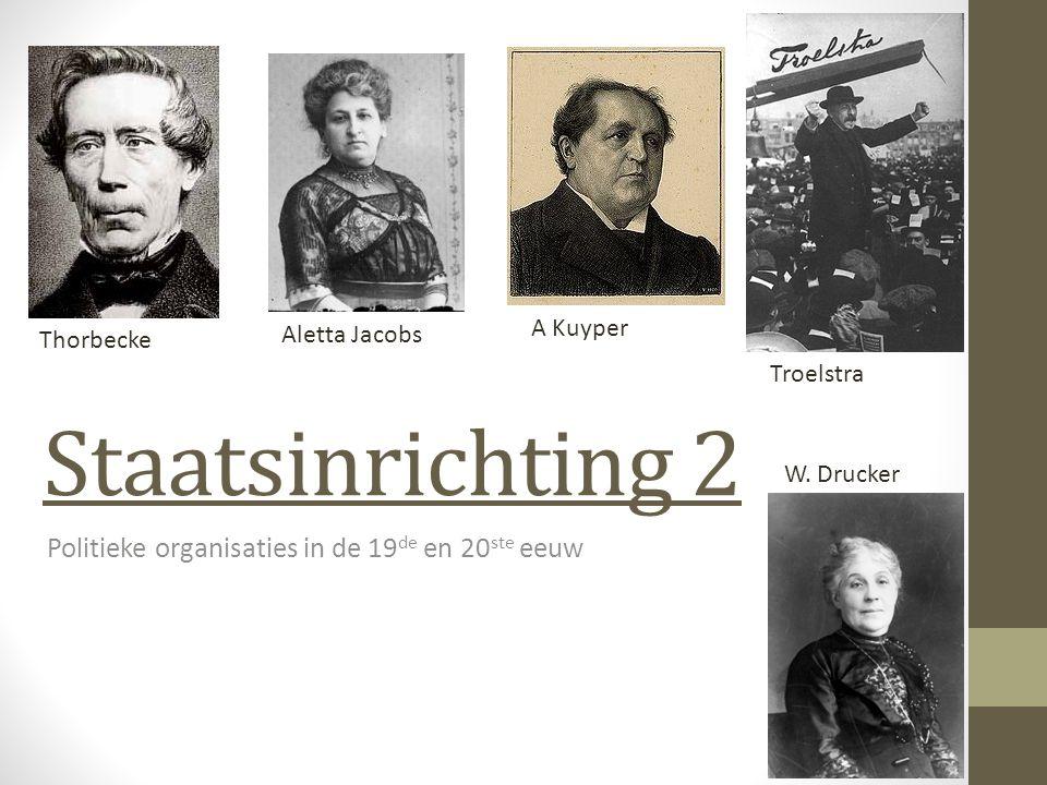 Staatsinrichting 2 Politieke organisaties in de 19 de en 20 ste eeuw Thorbecke Aletta Jacobs A Kuyper Troelstra W. Drucker