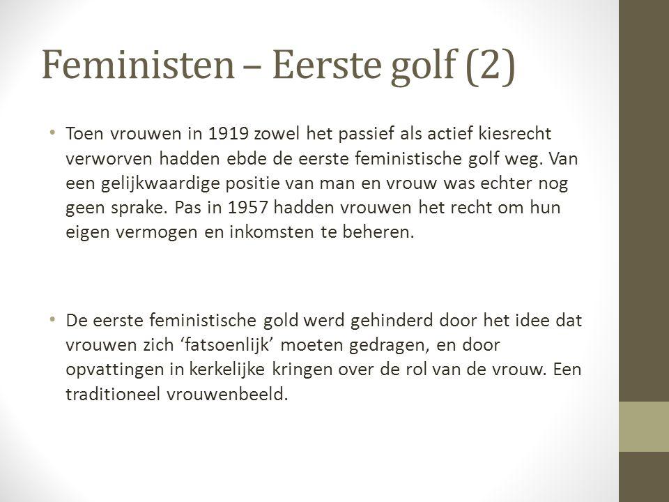 Feministen – Eerste golf (2) Toen vrouwen in 1919 zowel het passief als actief kiesrecht verworven hadden ebde de eerste feministische golf weg. Van e