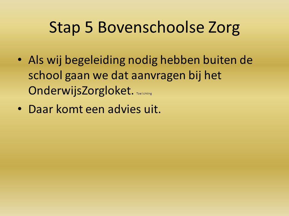 Stap 5 Bovenschoolse Zorg Als wij begeleiding nodig hebben buiten de school gaan we dat aanvragen bij het OnderwijsZorgloket. Toelichting Daar komt ee