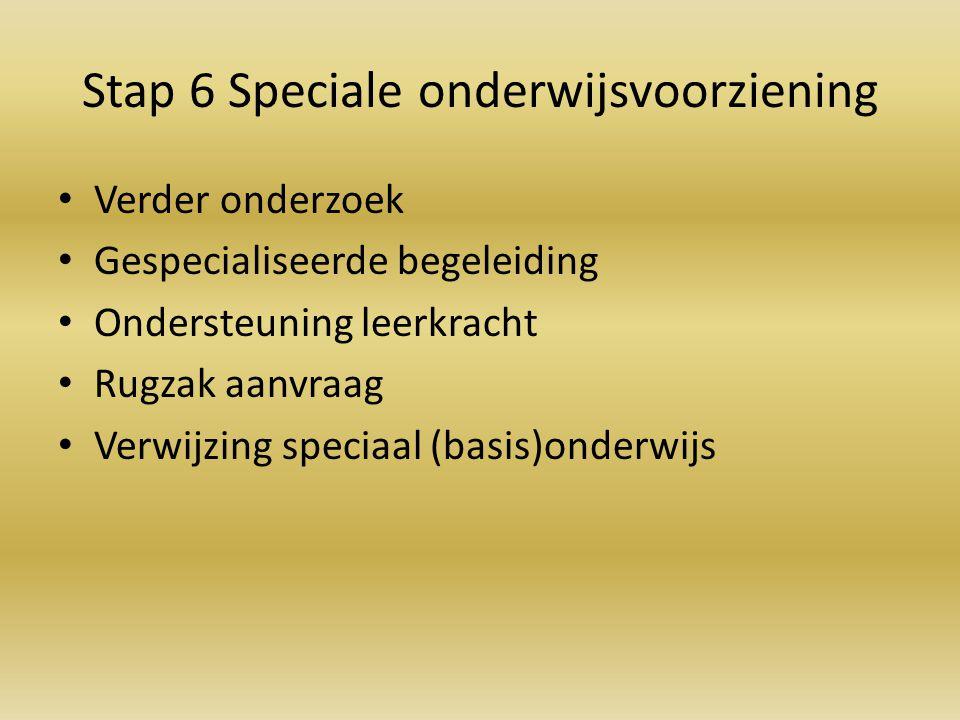 Stap 6 Speciale onderwijsvoorziening Verder onderzoek Gespecialiseerde begeleiding Ondersteuning leerkracht Rugzak aanvraag Verwijzing speciaal (basis