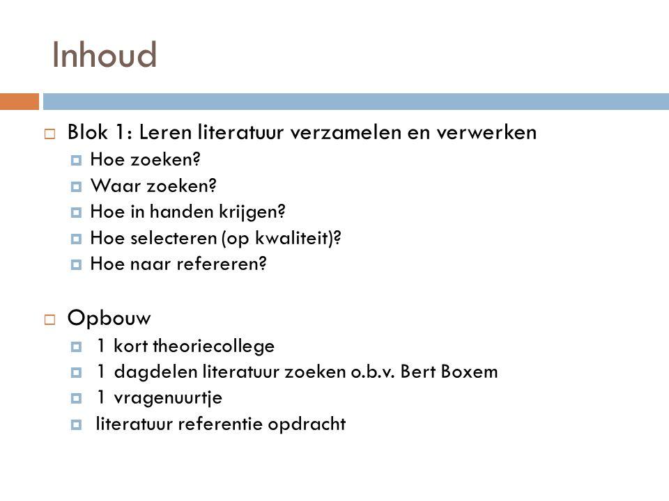 Inhoud  Blok 1: Leren literatuur verzamelen en verwerken  Hoe zoeken?  Waar zoeken?  Hoe in handen krijgen?  Hoe selecteren (op kwaliteit)?  Hoe