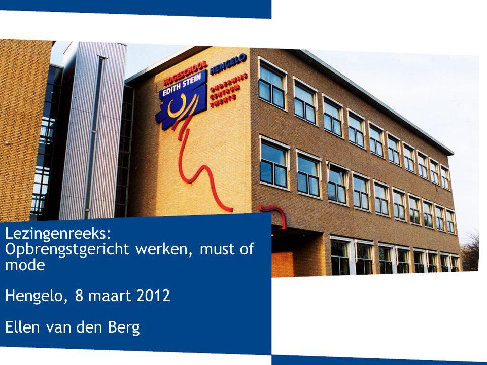 Lezingenreeks: Opbrengstgericht werken, must of mode Hengelo, 8 maart 2012 Ellen van den Berg