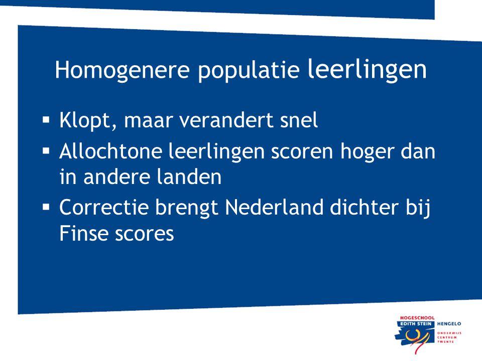 Homogenere populatie leerlingen  Klopt, maar verandert snel  Allochtone leerlingen scoren hoger dan in andere landen  Correctie brengt Nederland dichter bij Finse scores