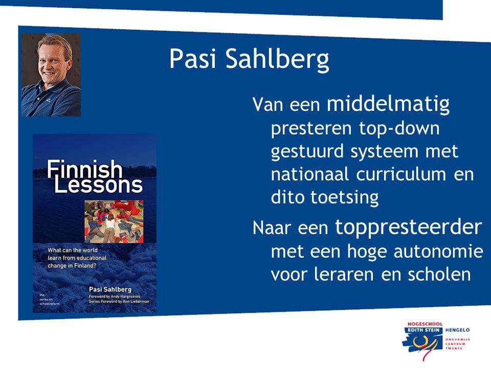 Pasi Sahlberg Van een middelmatig presteren top-down gestuurd systeem met nationaal curriculum en dito toetsing Naar een toppresteerder met een hoge autonomie voor leraren en scholen