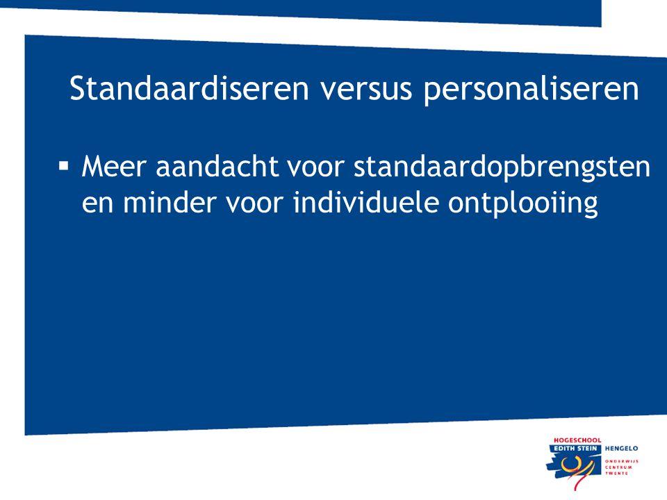 Standaardiseren versus personaliseren  Meer aandacht voor standaardopbrengsten en minder voor individuele ontplooiing