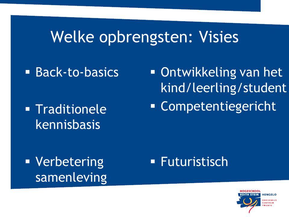 Welke opbrengsten: Visies  Back-to-basics  Traditionele kennisbasis  Verbetering samenleving  Ontwikkeling van het kind/leerling/student  Compete
