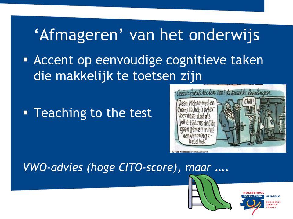 'Afmageren' van het onderwijs  Accent op eenvoudige cognitieve taken die makkelijk te toetsen zijn  Teaching to the test VWO-advies (hoge CITO-score), maar ….