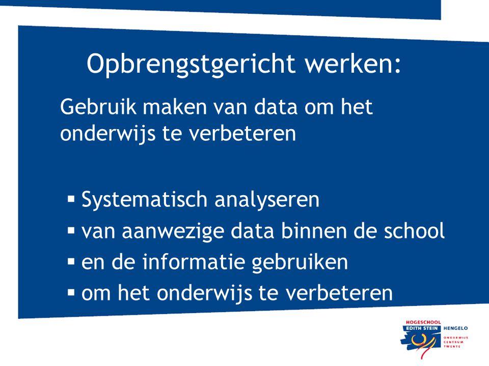 Opbrengstgericht werken: Gebruik maken van data om het onderwijs te verbeteren  Systematisch analyseren  van aanwezige data binnen de school  en de informatie gebruiken  om het onderwijs te verbeteren