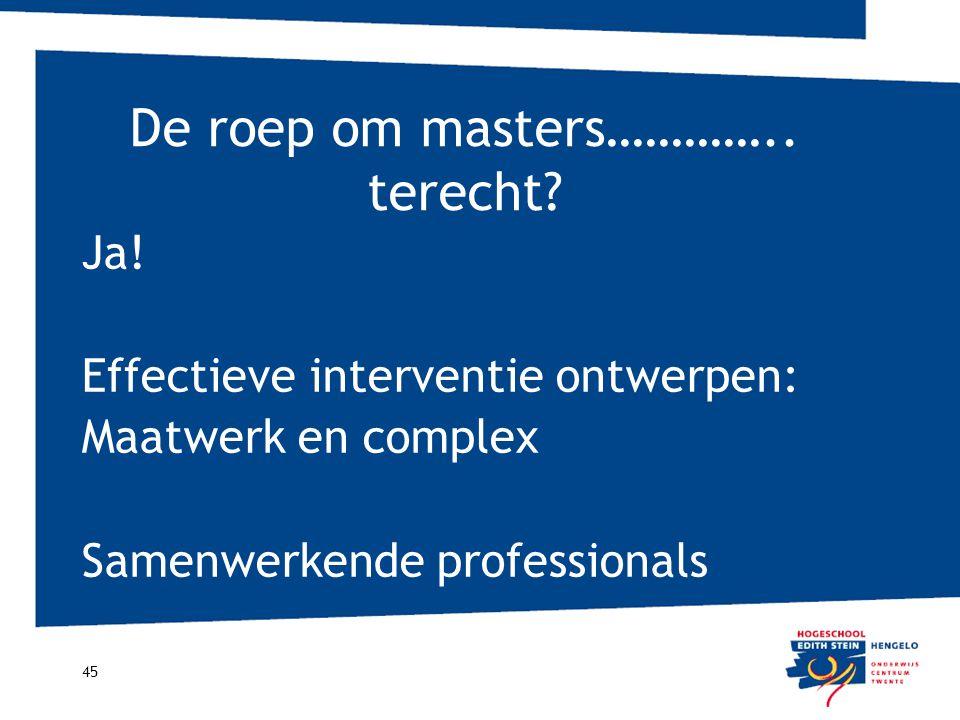 De roep om masters………….. terecht? 45 Ja! Effectieve interventie ontwerpen: Maatwerk en complex Samenwerkende professionals