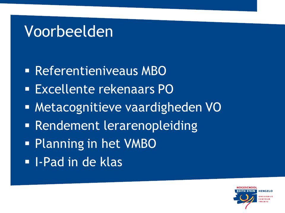Voorbeelden  Referentieniveaus MBO  Excellente rekenaars PO  Metacognitieve vaardigheden VO  Rendement lerarenopleiding  Planning in het VMBO  I-Pad in de klas