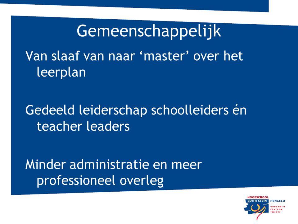 Gemeenschappelijk Van slaaf van naar 'master' over het leerplan Gedeeld leiderschap schoolleiders én teacher leaders Minder administratie en meer professioneel overleg