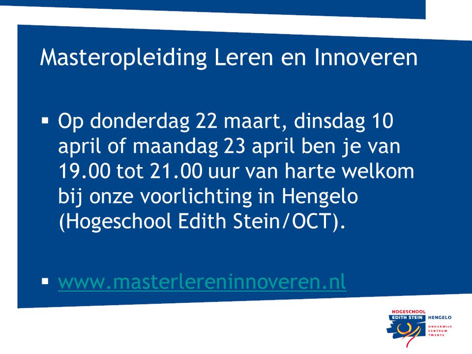 Masteropleiding Leren en Innoveren  Op donderdag 22 maart, dinsdag 10 april of maandag 23 april ben je van 19.00 tot 21.00 uur van harte welkom bij onze voorlichting in Hengelo (Hogeschool Edith Stein/OCT).