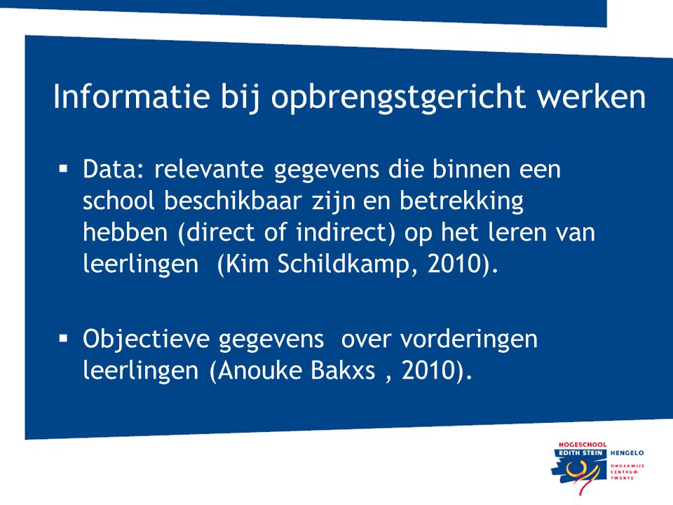 Informatie bij opbrengstgericht werken  Data: relevante gegevens die binnen een school beschikbaar zijn en betrekking hebben (direct of indirect) op het leren van leerlingen (Kim Schildkamp, 2010).