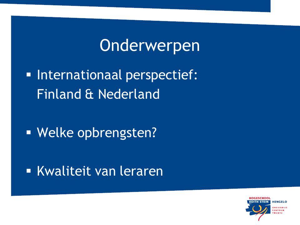 Onderwerpen  Internationaal perspectief: Finland & Nederland  Welke opbrengsten?  Kwaliteit van leraren