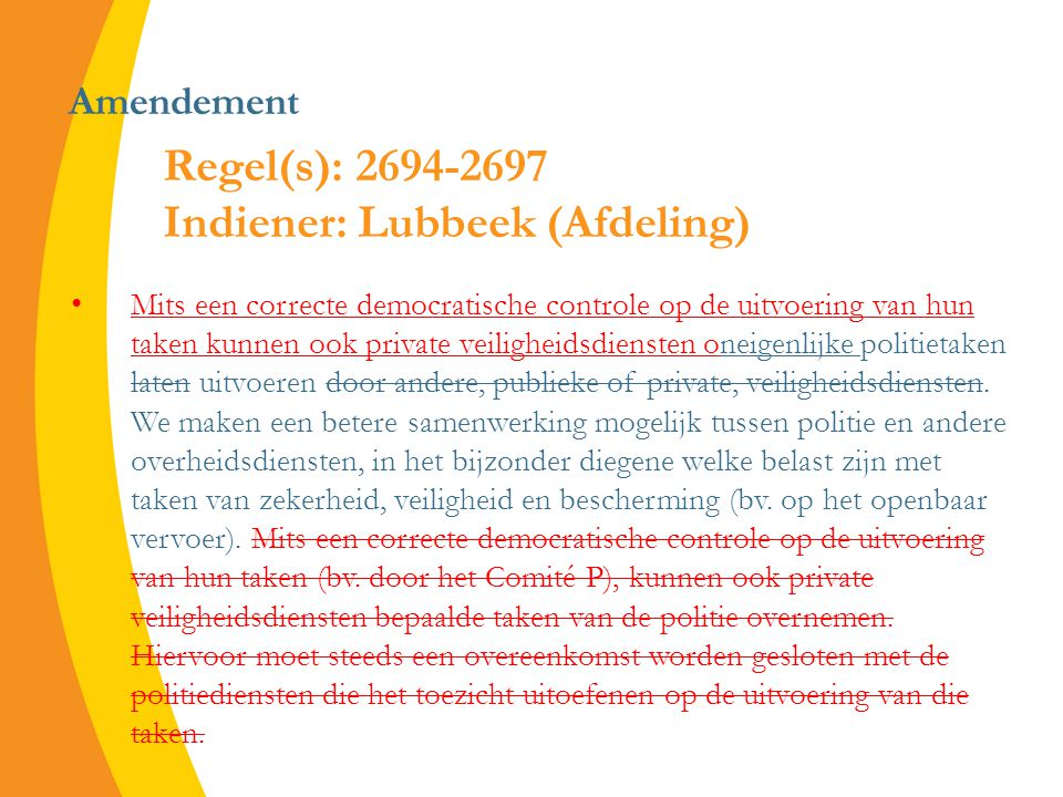 Amendement Mits een correcte democratische controle op de uitvoering van hun taken kunnen ook private veiligheidsdiensten oneigenlijke politietaken laten uitvoeren door andere, publieke of private, veiligheidsdiensten.